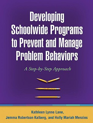 Developing Schoolwide Programs to Prevent and Manage Problem Behaviors By Lane, Kathleen L./ Robertson Kalberg, Jemma/ Menzies, Holly Mariah